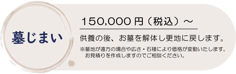 墓じまい150,000円(税込)~供養の後、お墓を解体し更地に戻します。※墓地が遠方の場合や広さ・石種により価格が変動いたします。お見積りを作成しますのでご相談ください。